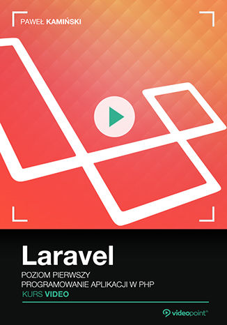 Laravel. Kurs video. Poziom pierwszy. Programowanie aplikacji w PHP