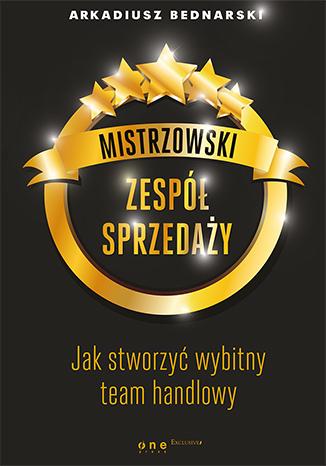 Bednarski A. - Mistrzowski zespół sprzedaży. Jak stworzyć wybitny team handlowy